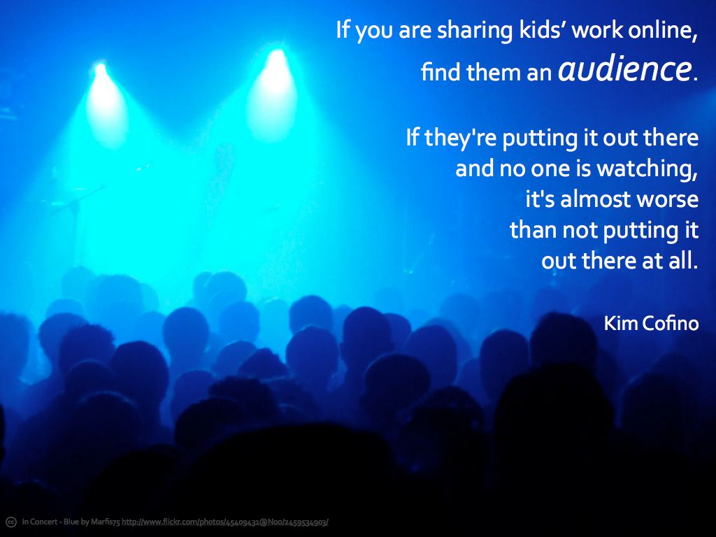 If you are sharing kids' work online, find them an audience. If they're putting it out there and no one is watching, it's almost worse than not putting it out there at all.