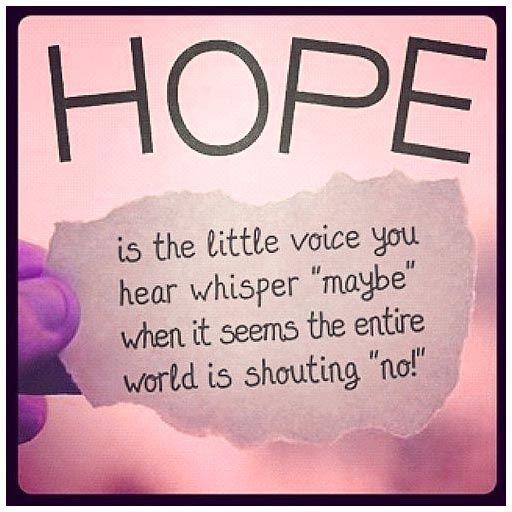 """ESPERANZA  es la pequeña voz que escucho susurrar """"tal vez"""", cuando parece que el mundo entero está gritando """"no"""""""