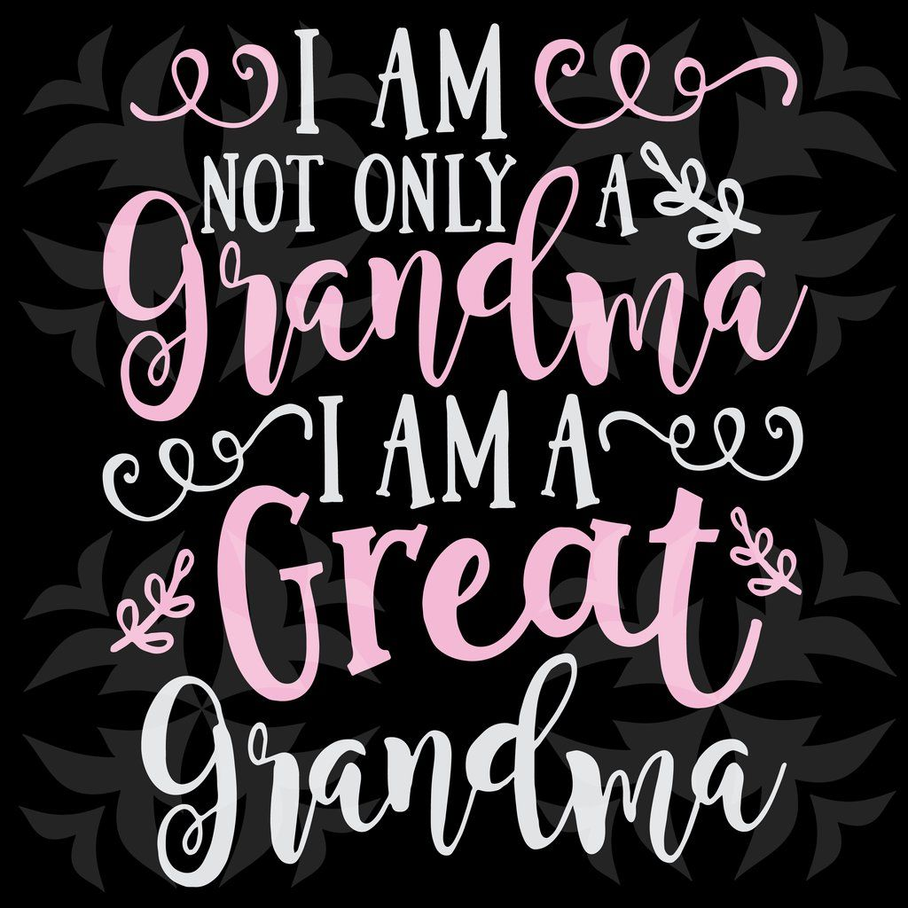 I Am Not Only A Grandma I Am A Great Grandma Svg Files For Silhouette Files For Cricut Svg Dxf Eps Png Instant Downl Grandma Quotes Great Grandma Gifts Grandma