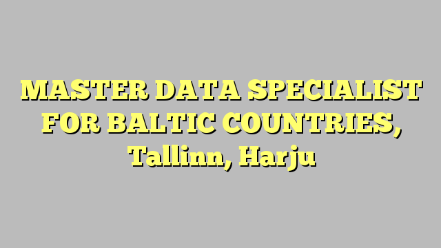 MASTER DATA SPECIALIST FOR BALTIC COUNTRIES Tallinn Harju – Master Data Specialist