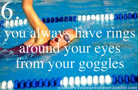 You know you're a swimmer when you always have rings around your eyes from your goggles.