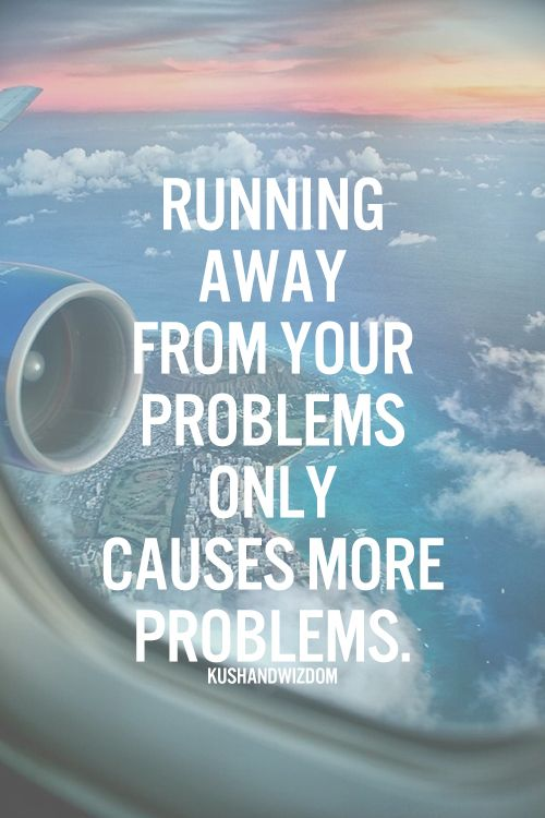 Running Away From Your Problems Only Causes More Problems Things