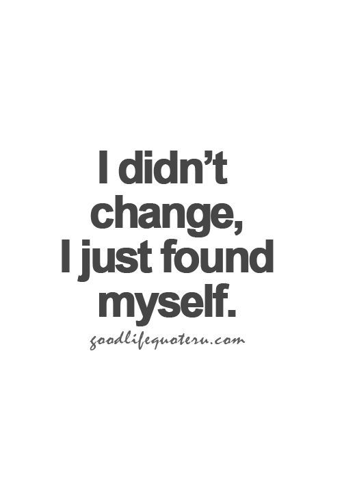 I didn't change. I just found myself