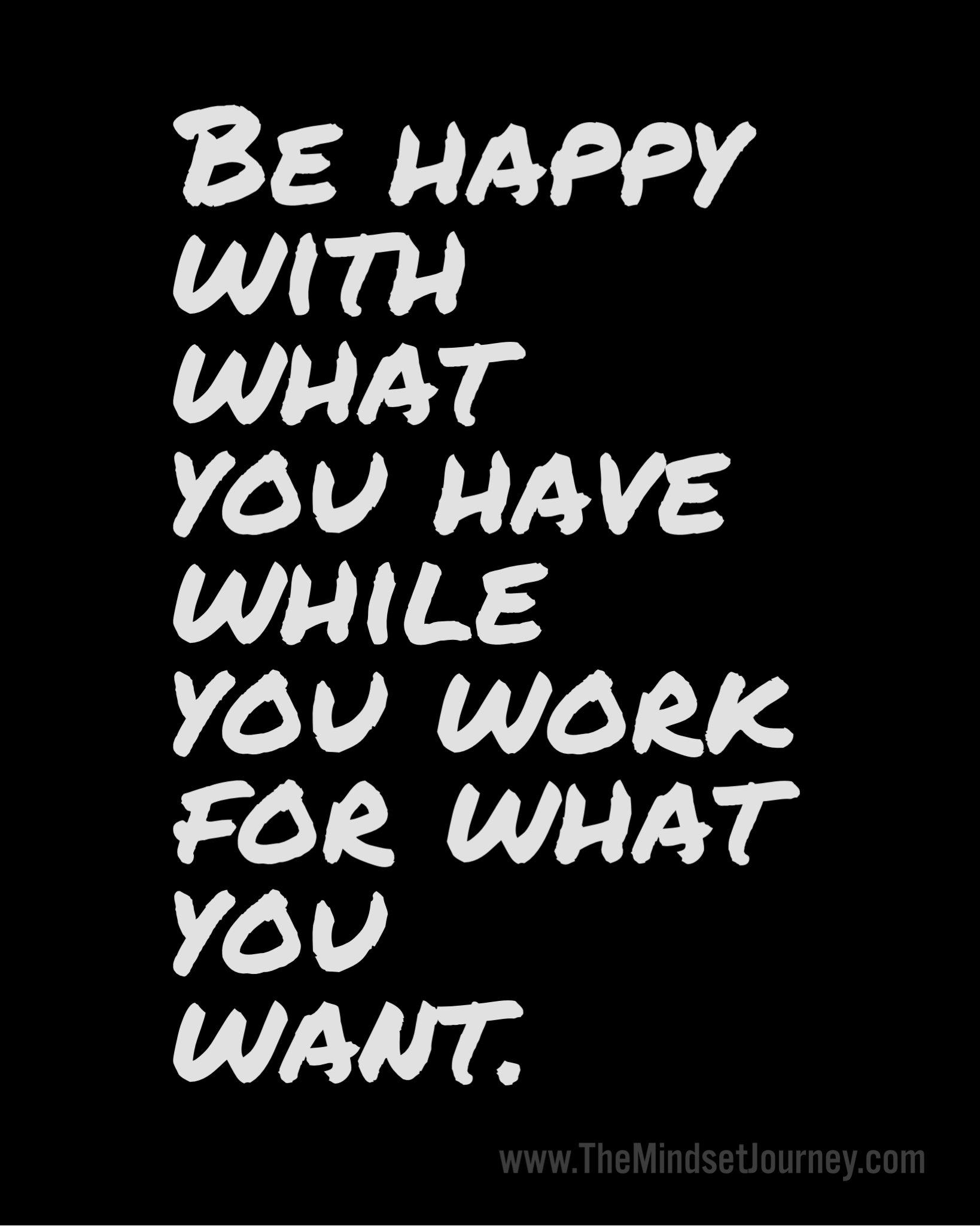 Be Happy With What You Have While You Work For What You Want The
