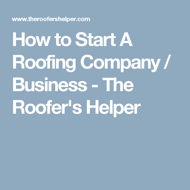 How To Start A Roofing Company / Business   The Rooferu0027s Helper