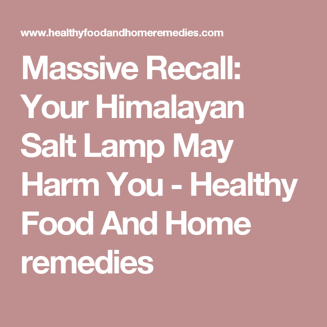 Salt Rock Lamp Recall Fair Massive Recall Your Himalayan Salt Lamp May Harm You  Healthy Food Review