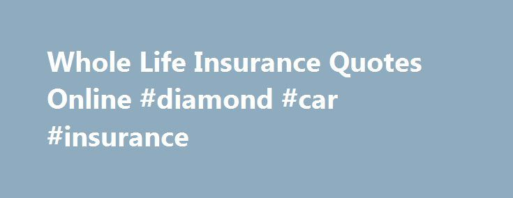 Whole Life Quotes Online Mesmerizing Whole Life Insurance Quotes Online Diamond Car Insurance Http