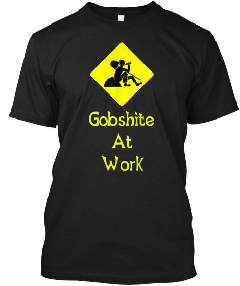 The Gobshite at Work shirt is now available for a limited time only