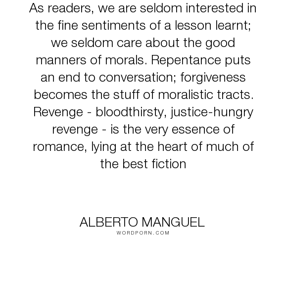 "Alberto Manguel - ""As readers, we are seldom interested in the fine sentiments of a lesson learnt; we..."". romance, fiction, forgiveness, revenge, morals, readers, repentance"