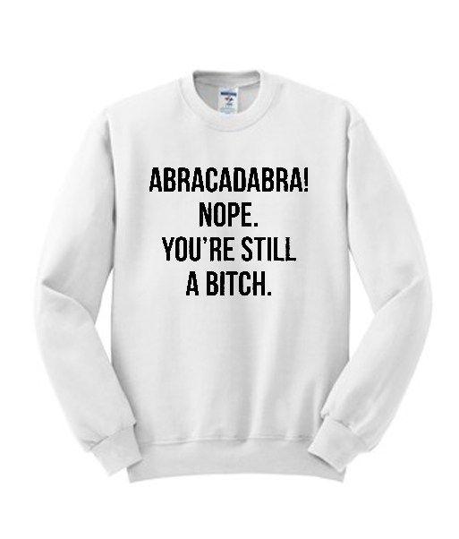 Abracadabra Nope You're Still a Bitch Sweatshirt 3
