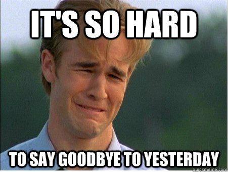 So Hard To Say Goodbye To Yesterday Meme Problem Meme First World Problems Meme First World Problems