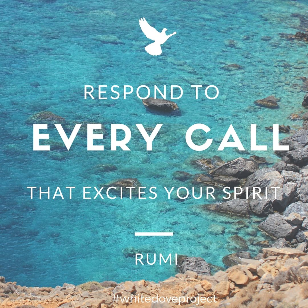 Respond To Every Call That Excites Your Spirit. #Rumi