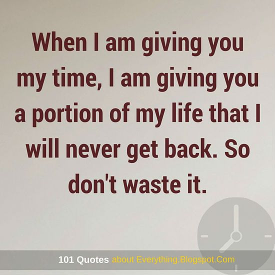 When I Am Giving You My Time I Am Giving You A Portion Of My Life
