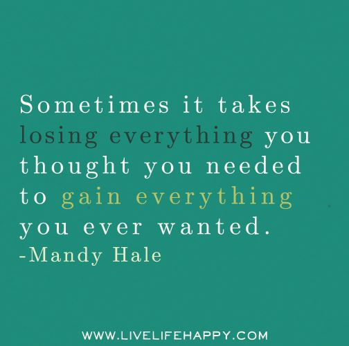 Sometimes It Takes Losing Everything You Thought You Needed To Gain Everything You Ever Wanted Mandy Ha Losing Everything Quotes Love Life Quotes Life Quotes