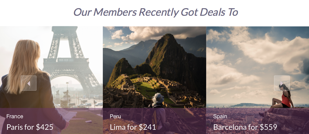 These deals were enjoyed by members but it doesn't mean that you can get them when you want them. Next Vacay looks for the deals and you decide whether you want to buy them. In the future they'll offer a premium service where you can have them search for a deal to a specific destination.