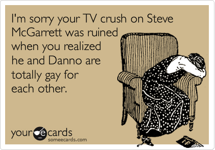 I'm sorry your TV crush on Steve McGarrett was ruined when you realized he and Danno are totally gay for each other.