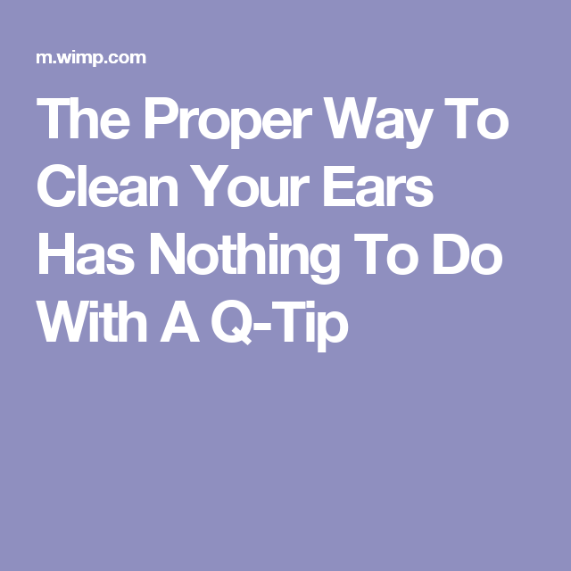 The Proper Way To Clean Your Ears Has Nothing To Do With A Q Tip Cleaning Your Ears Q Tip Cleaning