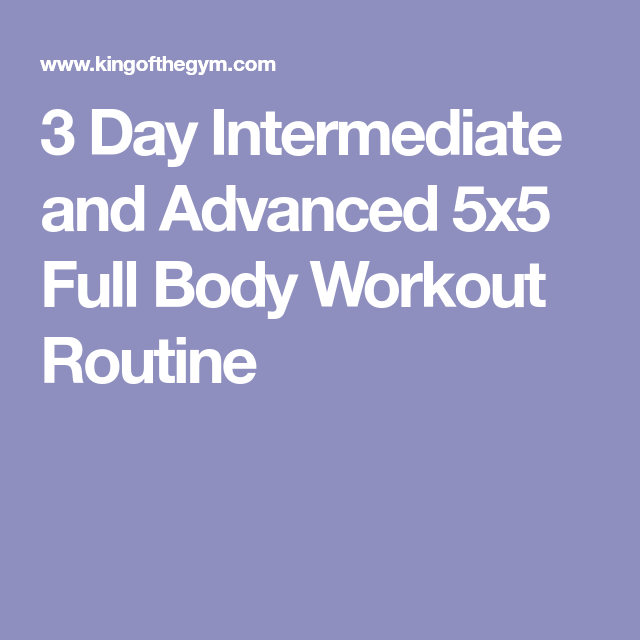 3 Day Intermediate and Advanced 5x5 Full Body Workout