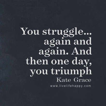 You Struggleagain And Again And Then One Day You Triumph