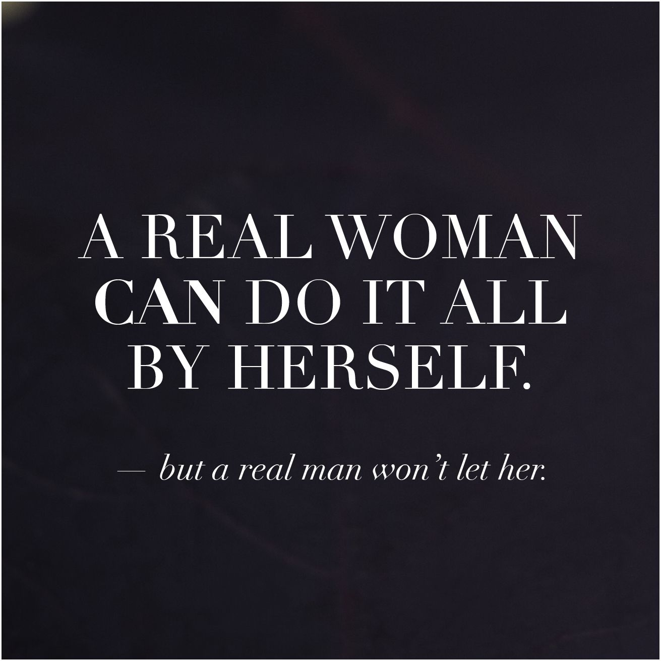 A Real Woman Can Do It All By Herself But A Real Man Won T Let Her Lovenotes Masterscollection Strong Man Quotes Real Men Quotes True Quotes