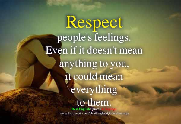 Respect people's feelings. Even if it doesn't mean
