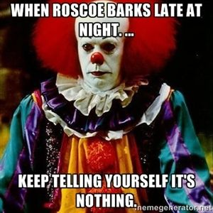 When Roscoe barks late at night. ... keep telling yourself it's nothing.  | it clown stephen king
