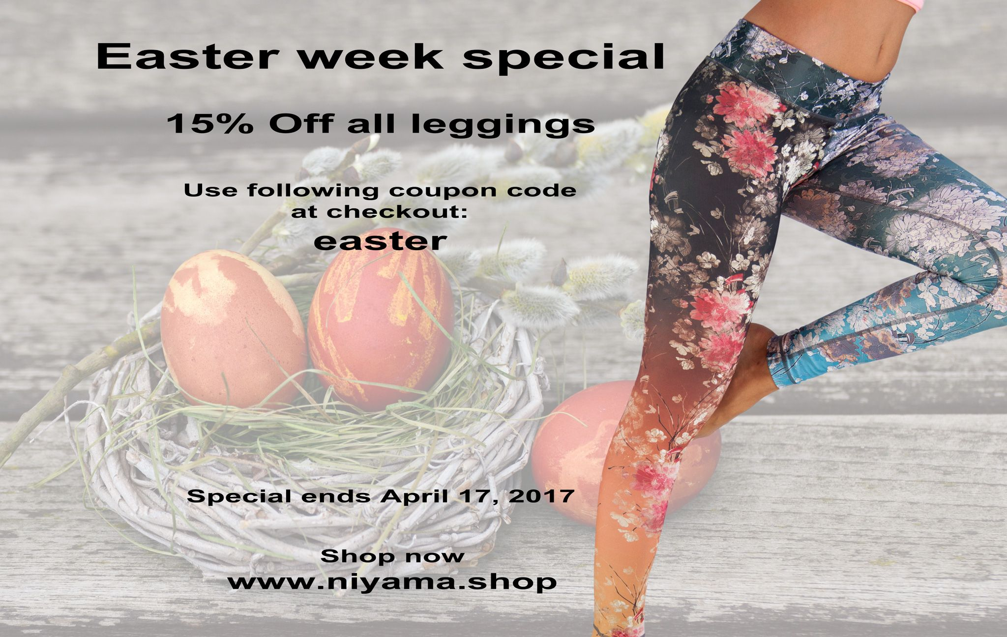 Easter week special: 15% Off all leggings  Use following coupon code at checkout: easter  Special ends April 17,  2017.
