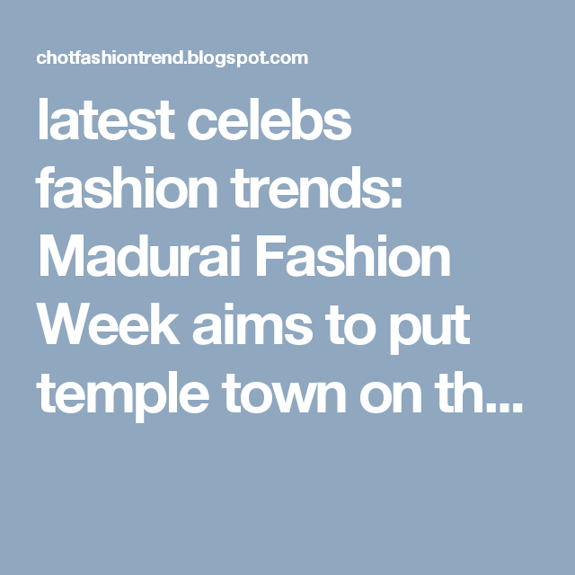 latest celebs fashion trends: Madurai Fashion Week aims to put temple town on th...