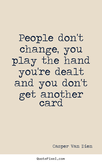People Dont Change You Play The Hand Youre Dealt And You Dont