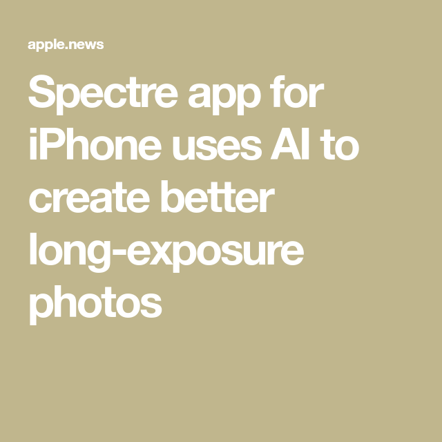 Spectre app for iPhone uses AI to create better long ...