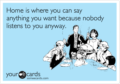 Home Is Where You Can Say Anything You Want Because Nobody Listens To You Anyway Ecards Funny Humor E Cards