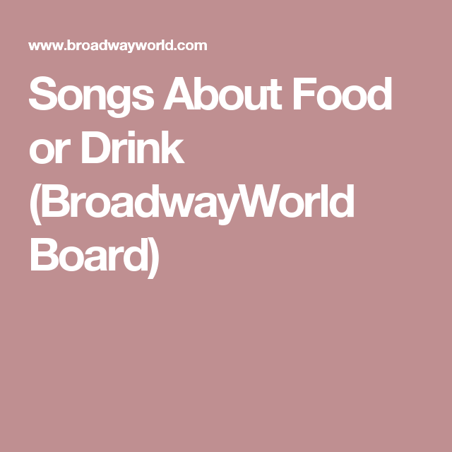 Songs About Food Or Drink (BroadwayWorld Board)