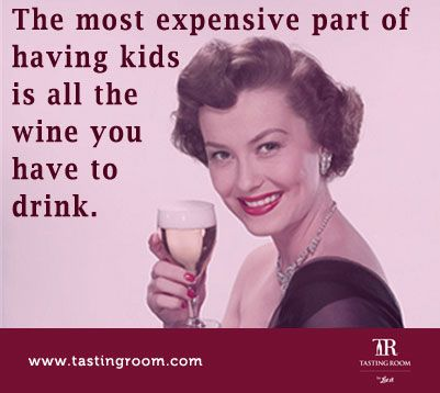 The most expensive part of having kids is all the wine you have to drink.  https://www.tastingroom.com/