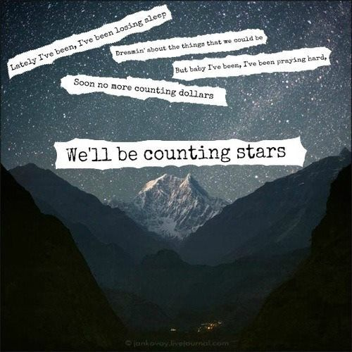 Lately I've been, I've been losing sleep; dreaming about the things that we could be. But baby I've been, I've been prayin' hard. Said no more counting dollars — we'll be counting stars.  - One Republic