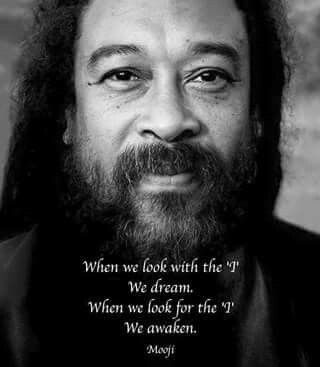 """""""When we look with the 'I' We dream. When we look for the 'I' We awaken."""" ~Mooji"""