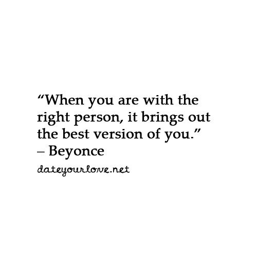 When you are with the right person, it brings out the best version of you.