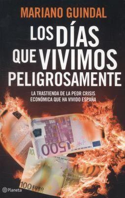 Los Días Que Vivimos Peligrosamente La Trastienda De La Peor Crisis Económica Que Ha Vivido España Mariano Guindal Planeta La Trastienda Economico España