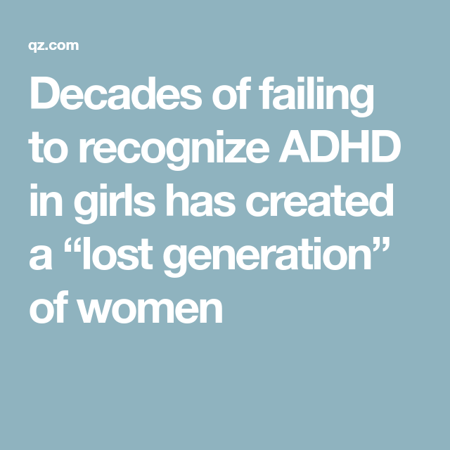 Decades Of Failing To Recognize Adhd In >> Decades Of Failing To Recognize Adhd In Girls Has Created A Lost