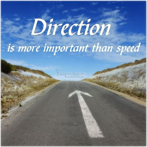 Direction is more important than speed.