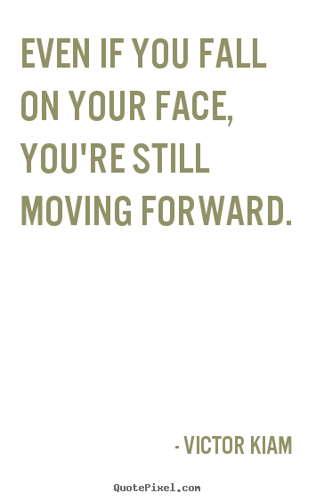 Quote About Motivational Even If You Fall On Your Face You Re Still Moving Forward Work Quotes Move On Quotes Quotes About Moving On