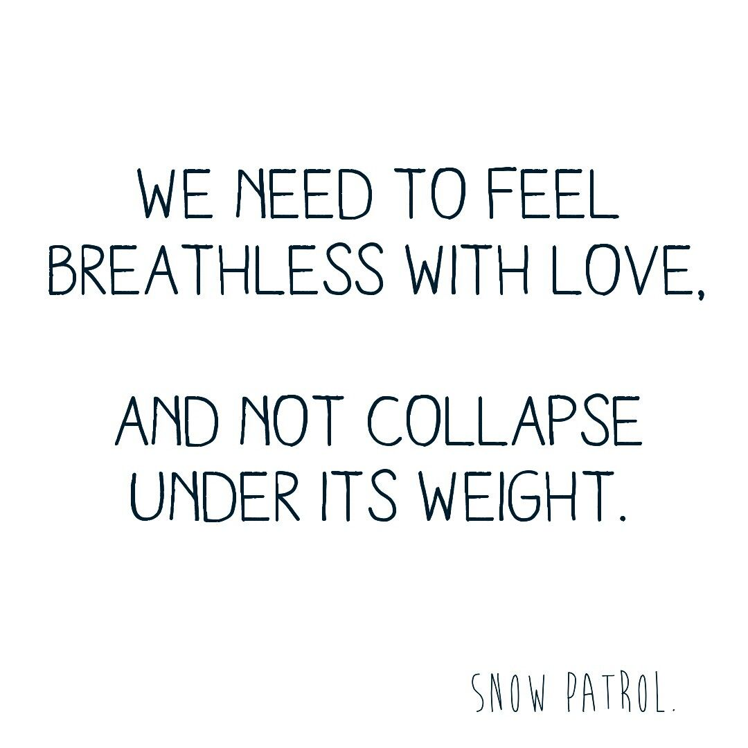 We need to feel breathless with love and not collapse under its weight.