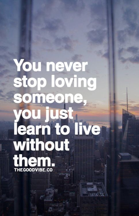 You Never Stop Loving Someone, You Just Learn To Live Without Them.