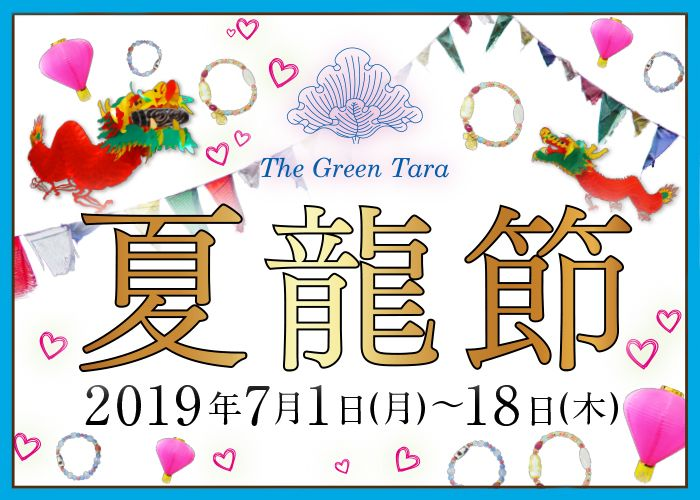 夏龍節 -ka ryu se tsu- とは 一年の中で、太陽のエネルギーが一番強くなる夏は、 あらゆる運気が高まると言われています! ザ・グリーンターラでは 最強の運気アップを象徴する「龍」になぞらえ