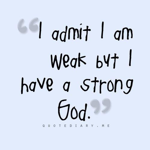 I can admit Somedays I am weak, but everyday I know my GOD