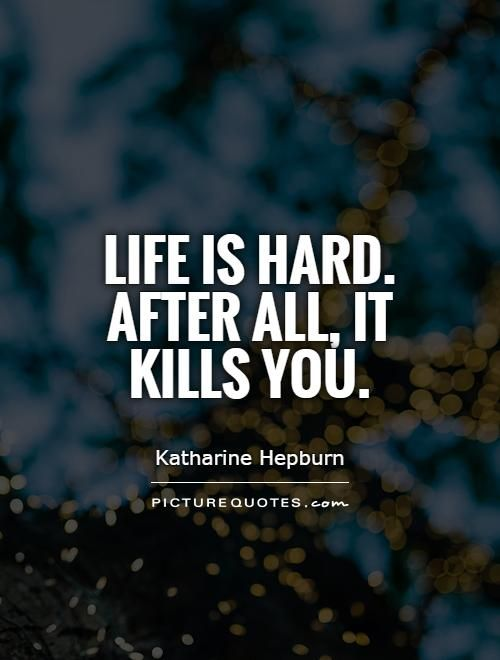Life is hard. After all, it kills you. Picture Quotes.