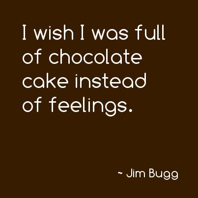 I Wish I Was Full Of Chocolate Cake Instead Of Feelings Chocolate Cake Feelings Funny Humor Stuff Chocolate Quotes Funny Chocolate Quotes Cake Quotes