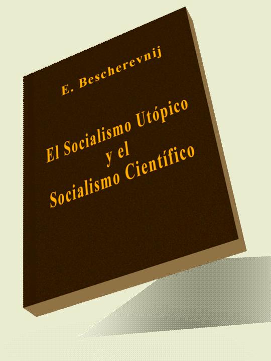El SOCIALISMO UTÓPICO y el SOCIALISMO CIENTÍFICO Bescherevnij. Editorial Progreso «Todo el desarrollo tanto económico como político de las sociedades contemporáneas y toda la experiencia del movimi…