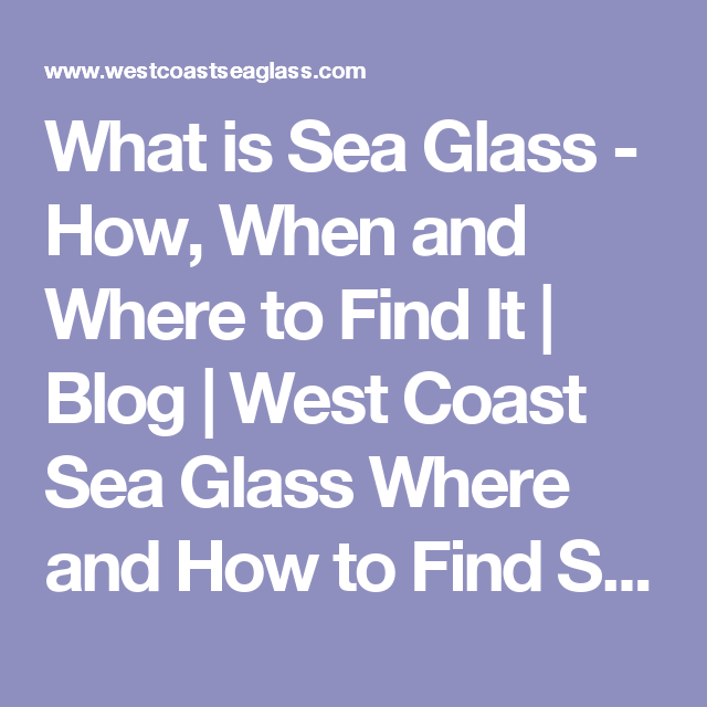 What is Sea Glass - How, When and Where to Find It   Blog   West Coast Sea Glass Where and How to Find Sea Glass