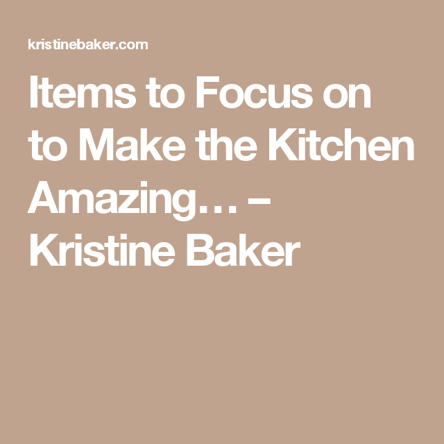 Items to Focus on to Make the Kitchen Amazing… – Kristine Baker