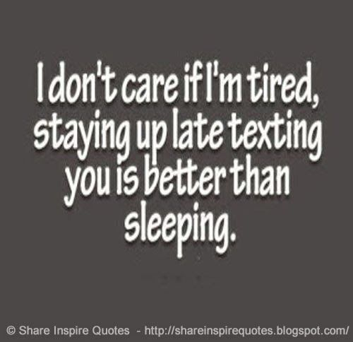 I Dont Care If Im Tired Staying Up Late Texting You Is Better